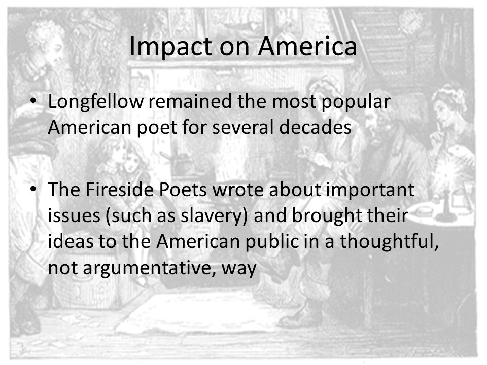 Impact on America Longfellow remained the most popular American poet for several decades The Fireside Poets wrote about important issues (such as slav