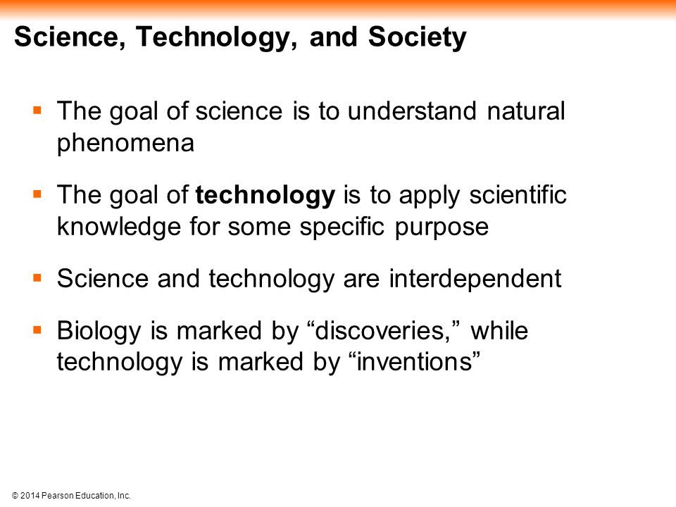 © 2014 Pearson Education, Inc. Science, Technology, and Society  The goal of science is to understand natural phenomena  The goal of technology is t