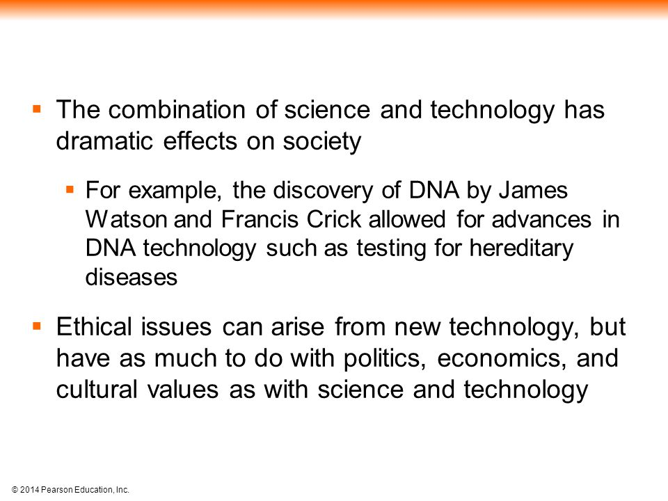 © 2014 Pearson Education, Inc.  The combination of science and technology has dramatic effects on society  For example, the discovery of DNA by Jame