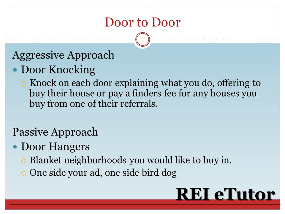 Door to Door REI eTutor Aggressive Approach Door Knocking  Knock on each door explaining what you do, offering to buy their house or pay a finders fee for any houses you buy from one of their referrals.