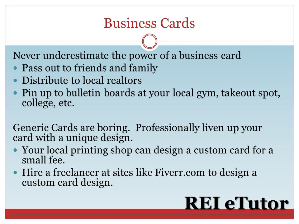 Business Cards REI eTutor Never underestimate the power of a business card Pass out to friends and family Distribute to local realtors Pin up to bulletin boards at your local gym, takeout spot, college, etc.