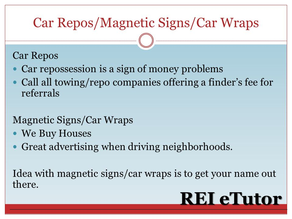 Car Repos/Magnetic Signs/Car Wraps REI eTutor Car Repos Car repossession is a sign of money problems Call all towing/repo companies offering a finder's fee for referrals Magnetic Signs/Car Wraps We Buy Houses Great advertising when driving neighborhoods.