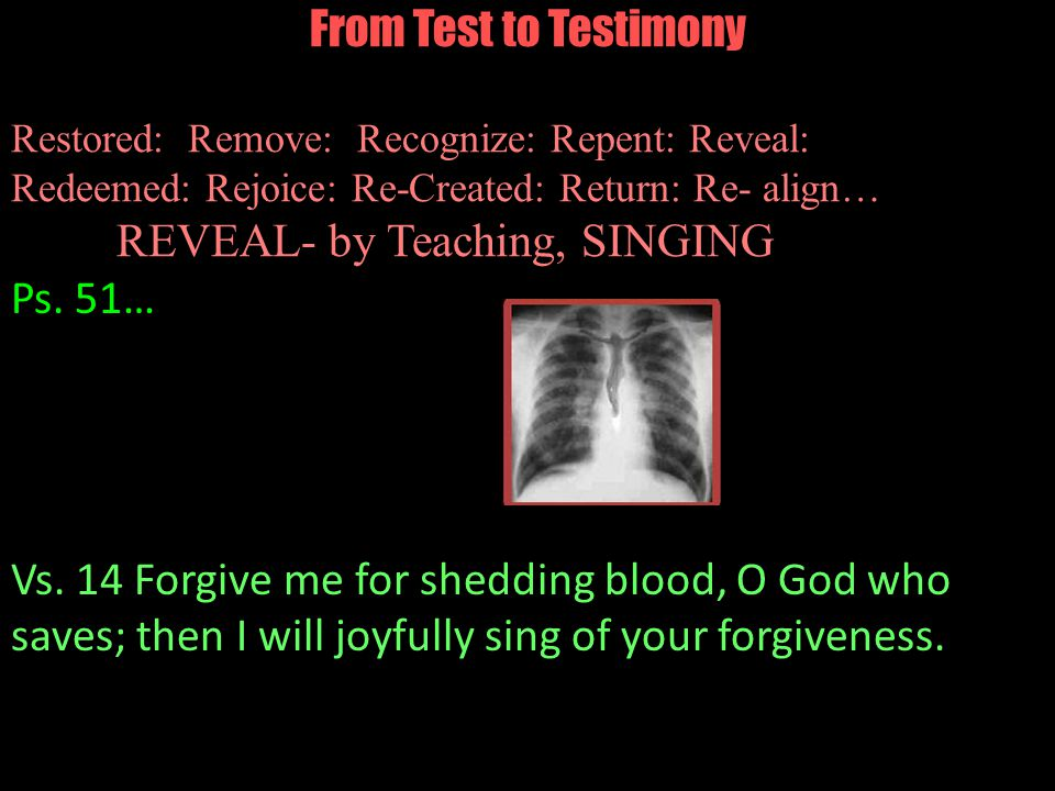 From Test to Testimony Restored: Remove: Recognize: Repent: Reveal: Redeemed: Rejoice: Re-Created: Return: Re- align… REVEAL- by Teaching, SINGING Ps.