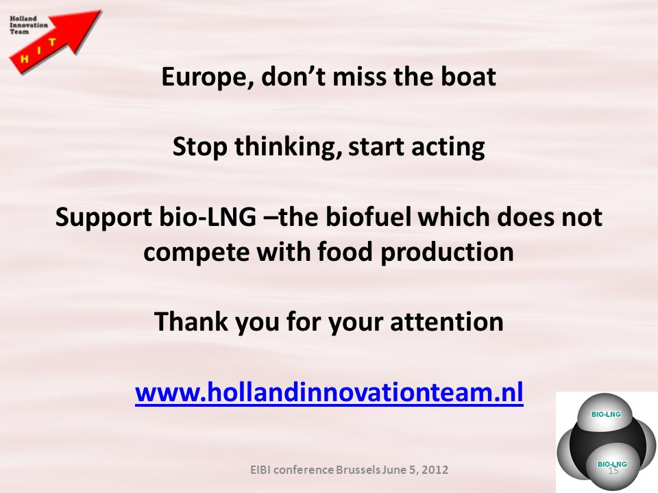 15 Europe, don't miss the boat Stop thinking, start acting Support bio-LNG –the biofuel which does not compete with food production Thank you for your attention www.hollandinnovationteam.nl EIBI conference Brussels June 5, 2012