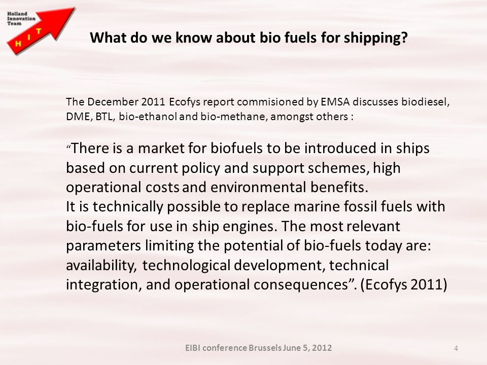 4 The December 2011 Ecofys report commisioned by EMSA discusses biodiesel, DME, BTL, bio-ethanol and bio-methane, amongst others : There is a market for biofuels to be introduced in ships based on current policy and support schemes, high operational costs and environmental benefits.