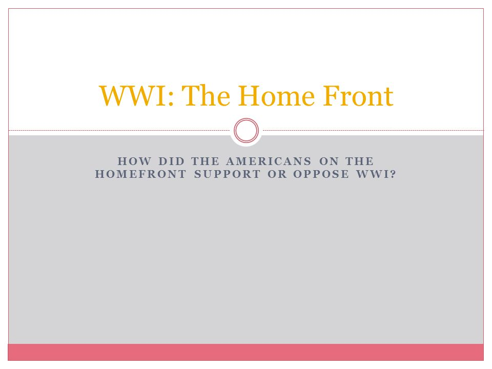 HOW DID THE AMERICANS ON THE HOMEFRONT SUPPORT OR OPPOSE WWI? WWI: The Home Front