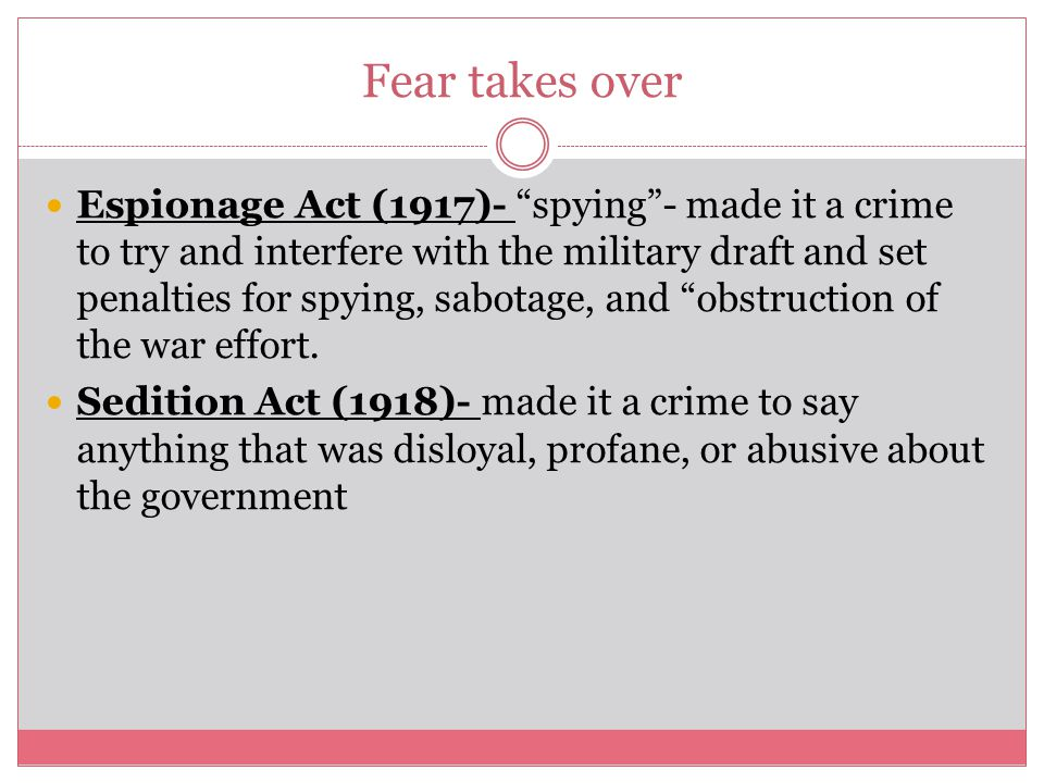 """Fear takes over Espionage Act (1917)- """"spying""""- made it a crime to try and interfere with the military draft and set penalties for spying, sabotage, a"""