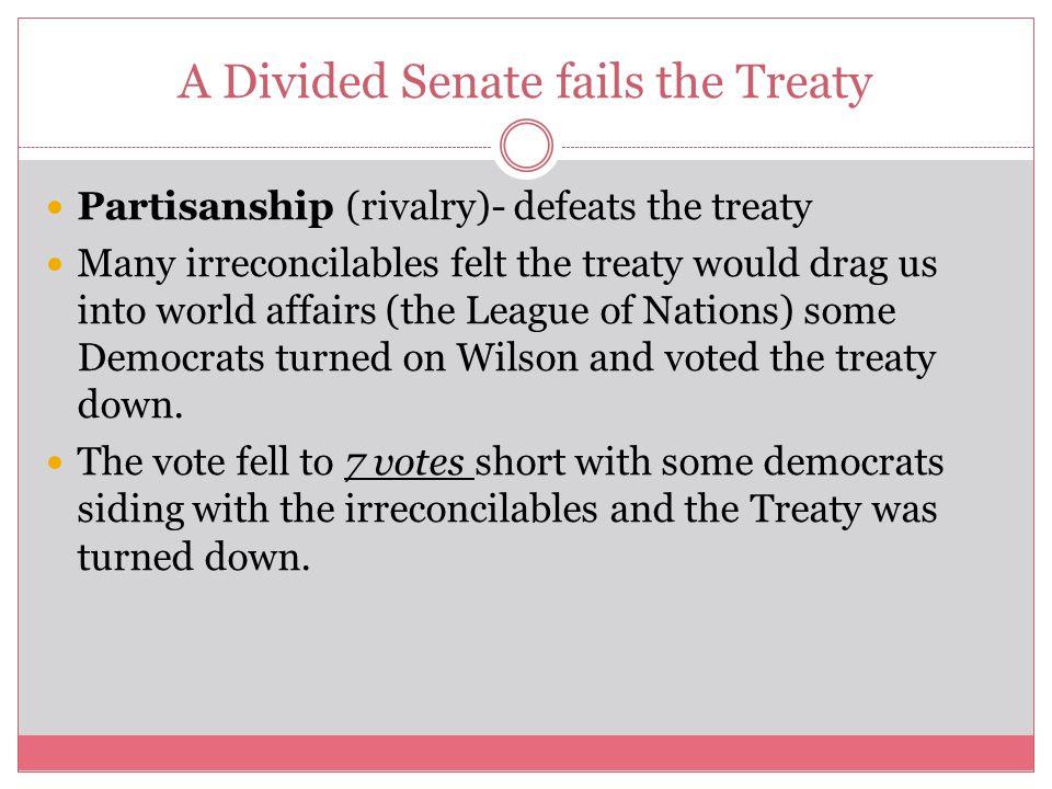 A Divided Senate fails the Treaty Partisanship (rivalry)- defeats the treaty Many irreconcilables felt the treaty would drag us into world affairs (th