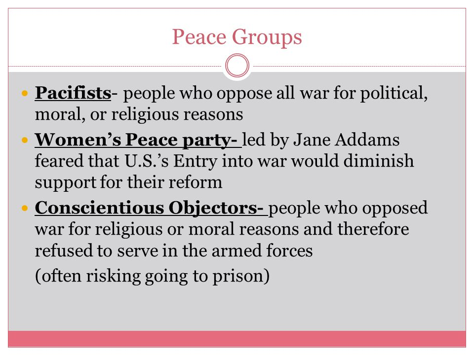 Peace Groups Pacifists- people who oppose all war for political, moral, or religious reasons Women's Peace party- led by Jane Addams feared that U.S.'