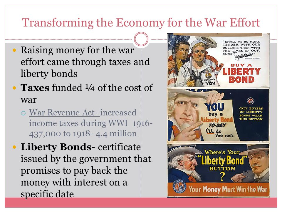 Transforming the Economy for the War Effort Raising money for the war effort came through taxes and liberty bonds Taxes funded ¼ of the cost of war 