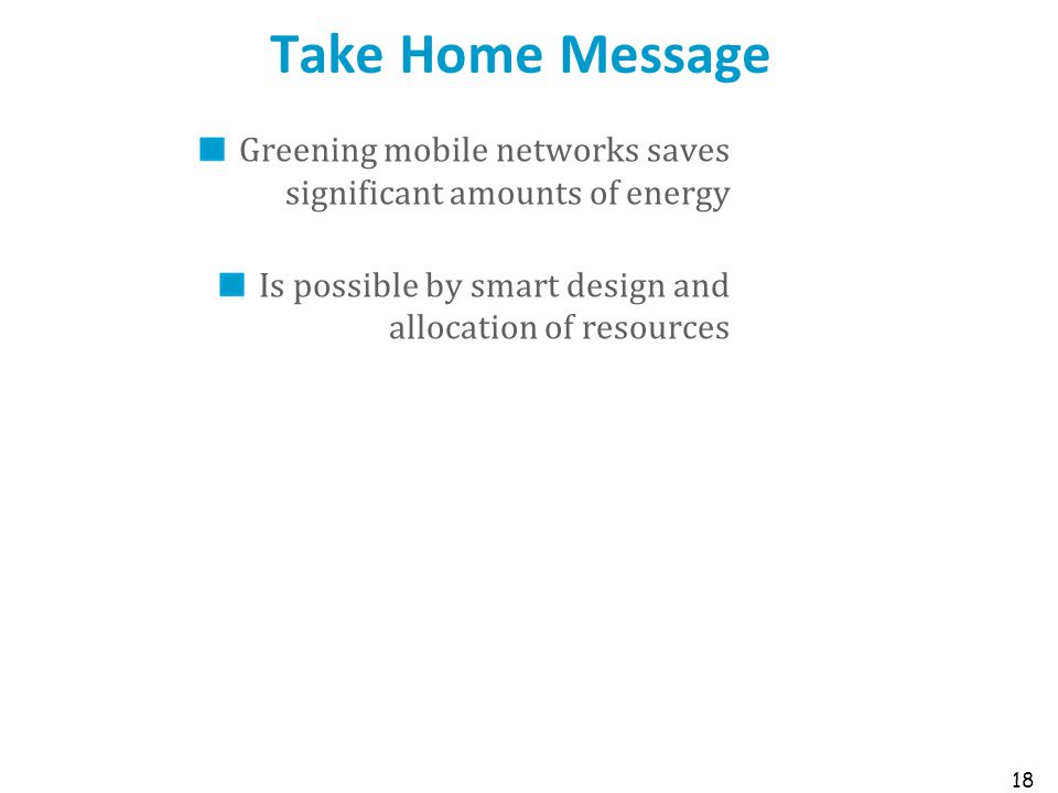 Take Home Message Greening mobile networks saves significant amounts of energy Is possible by smart design and allocation of resources 18