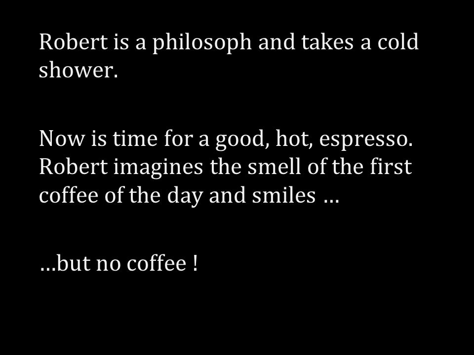 Robert is a philosoph and takes a cold shower. Now is time for a good, hot, espresso.