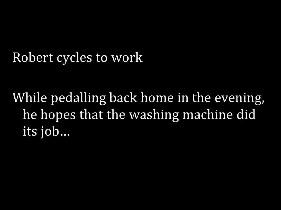 Robert cycles to work While pedalling back home in the evening, he hopes that the washing machine did its job…