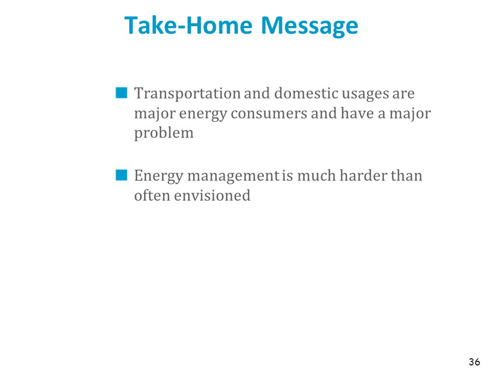 Take-Home Message Transportation and domestic usages are major energy consumers and have a major problem Energy management is much harder than often envisioned 36