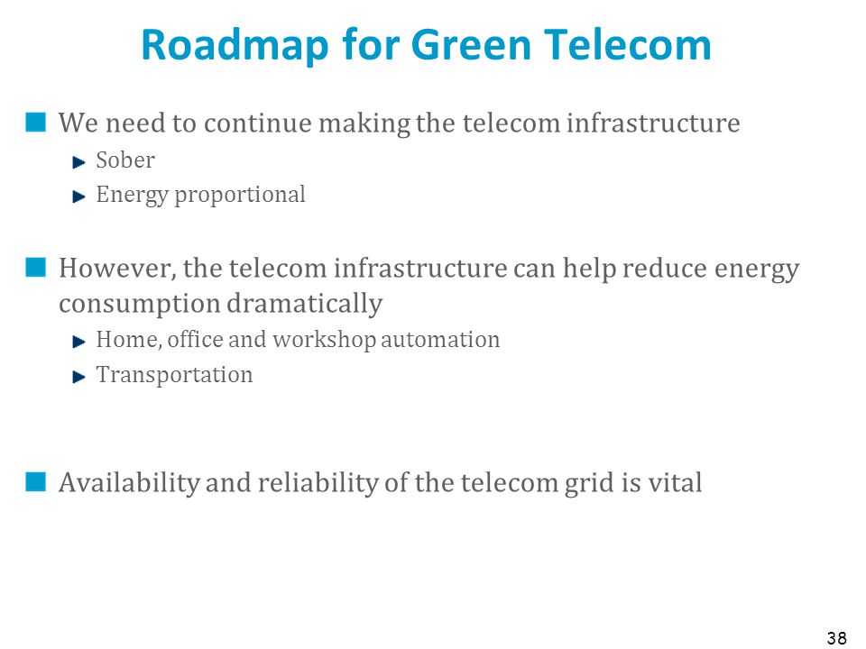 Roadmap for Green Telecom We need to continue making the telecom infrastructure Sober Energy proportional However, the telecom infrastructure can help reduce energy consumption dramatically Home, office and workshop automation Transportation Availability and reliability of the telecom grid is vital 38