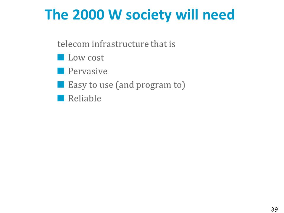 The 2000 W society will need telecom infrastructure that is Low cost Pervasive Easy to use (and program to) Reliable 39