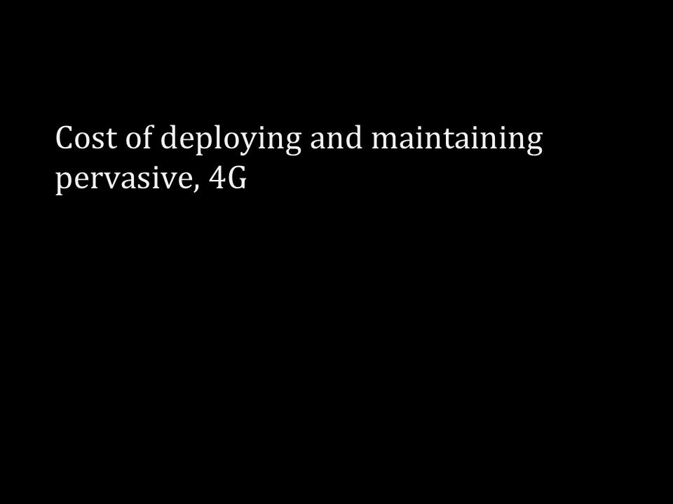 Cost of deploying and maintaining pervasive, 4G