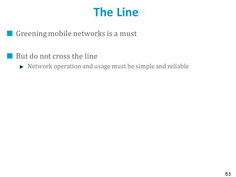 The Line Greening mobile networks is a must But do not cross the line Network operation and usage must be simple and reliable 53