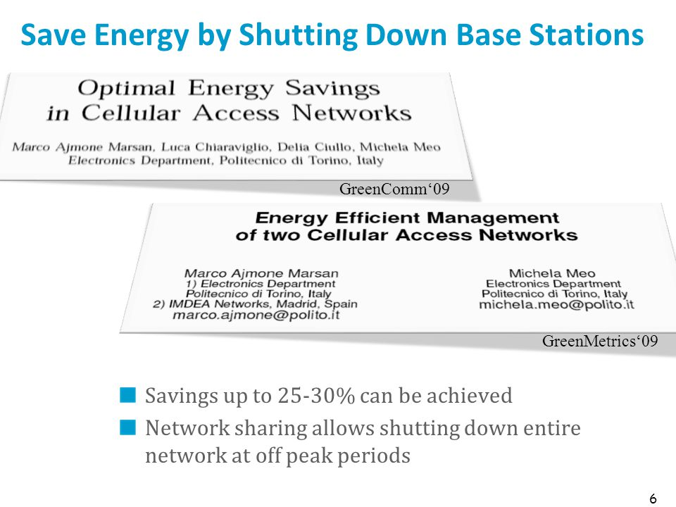Save Energy by Shutting Down Base Stations Savings up to 25-30% can be achieved Network sharing allows shutting down entire network at off peak periods 6 GreenComm'09 GreenMetrics'09