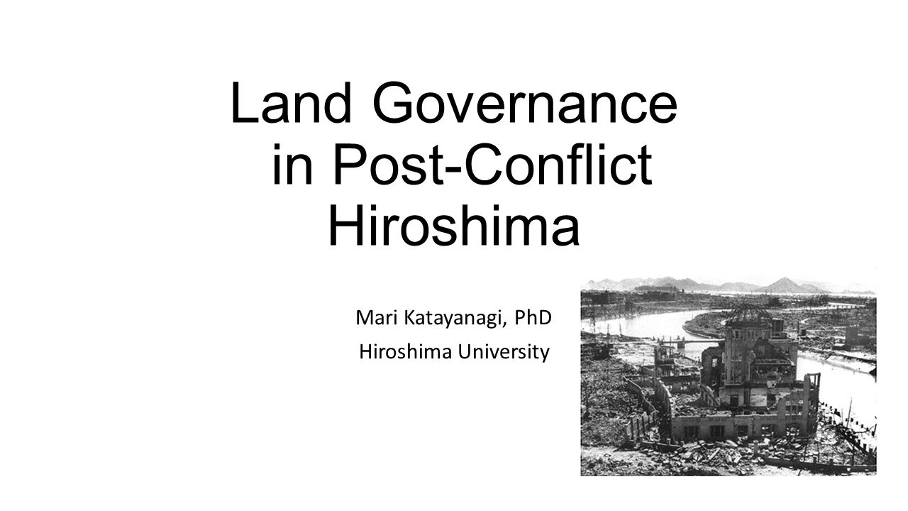 Land Governance in Post-Conflict Hiroshima Mari Katayanagi, PhD Hiroshima University