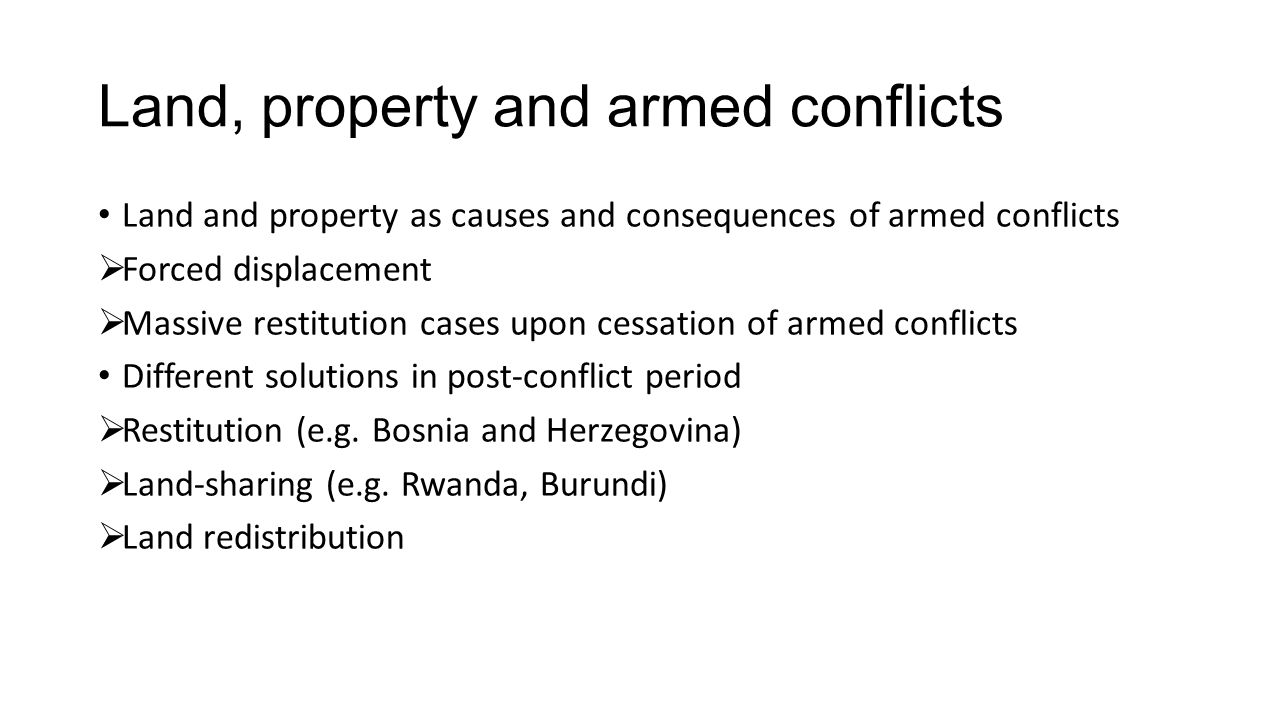 Land, property and armed conflicts Land and property as causes and consequences of armed conflicts  Forced displacement  Massive restitution cases upon cessation of armed conflicts Different solutions in post-conflict period  Restitution (e.g.