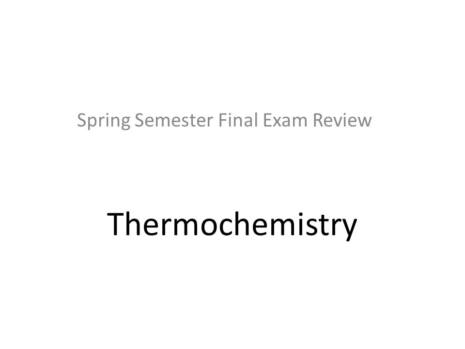 Thermochemistry Spring Semester Final Exam Review