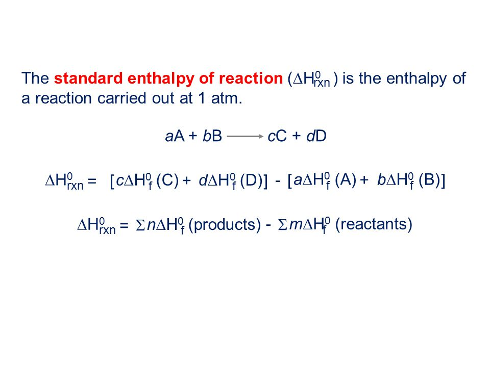 The standard enthalpy of reaction (  H 0 ) is the enthalpy of a reaction carried out at 1 atm. rxn aA + bB cC + dD H0H0 rxn d  H 0 (D) f c  H 0 (