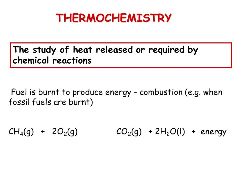 THERMOCHEMISTRY The study of heat released or required by chemical reactions Fuel is burnt to produce energy - combustion (e.g. when fossil fuels are