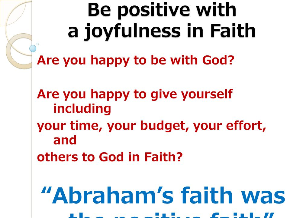Be positive with a joyfulness in Faith Are you happy to be with God.
