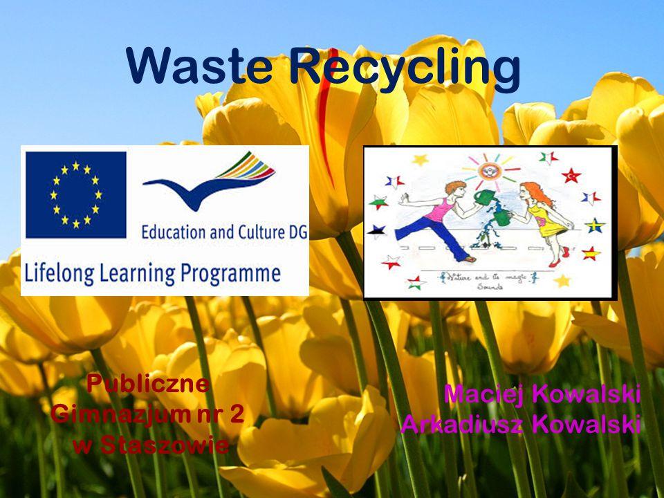Waste Recycling Maciej Kowalski Arkadiusz Kowalski Publiczne Gimnazjum nr 2 w Staszowie