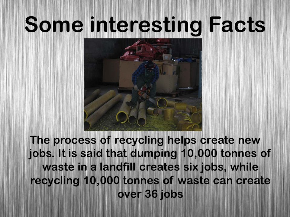 Some interesting Facts The process of recycling helps create new jobs. It is said that dumping 10,000 tonnes of waste in a landfill creates six jobs,