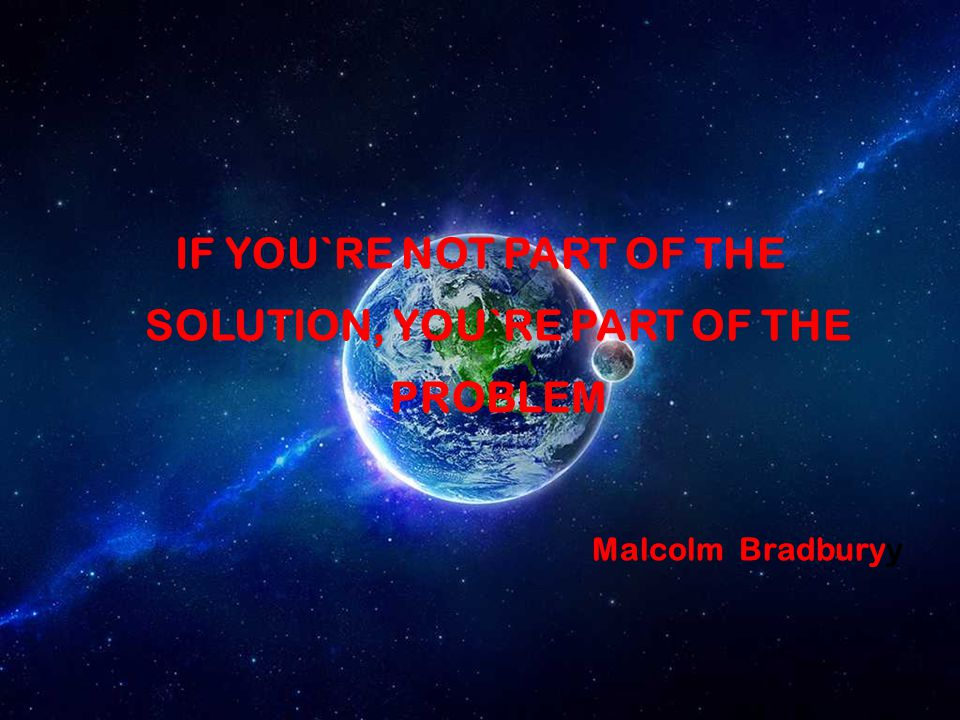 IF YOU`RE NOT PART OF THE SOLUTION, YOU`RE PART OF THE PROBLEM Malcolm Bradburyy