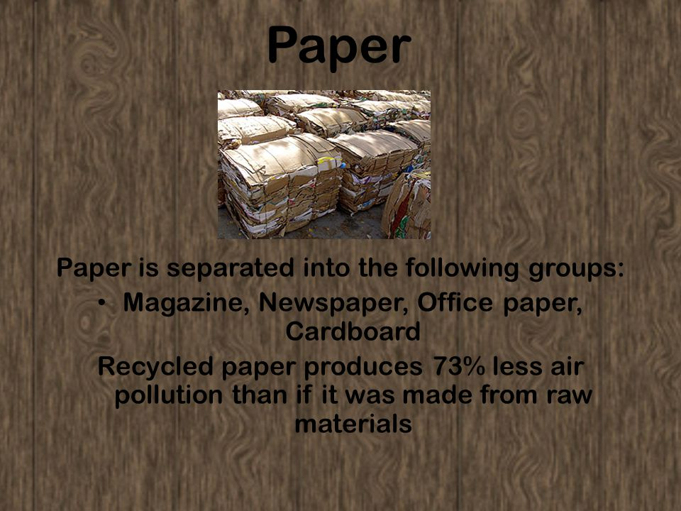 Paper Paper is separated into the following groups: Magazine, Newspaper, Office paper, Cardboard Recycled paper produces 73% less air pollution than i