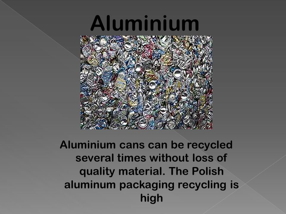 Aluminium Aluminium cans can be recycled several times without loss of quality material. The Polish aluminum packaging recycling is high