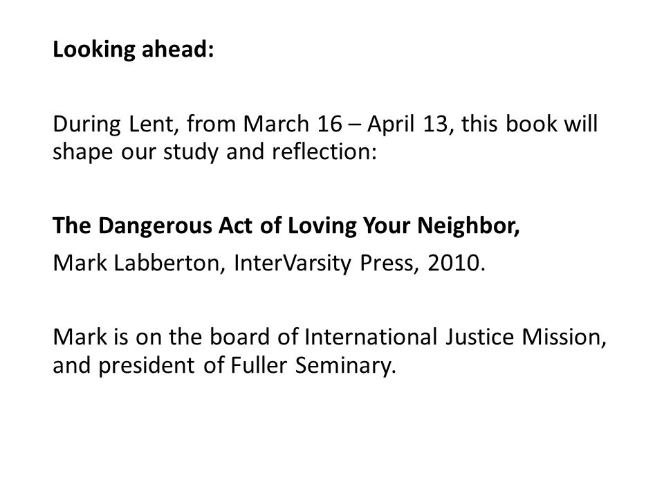 Looking ahead: During Lent, from March 16 – April 13, this book will shape our study and reflection: The Dangerous Act of Loving Your Neighbor, Mark Labberton, InterVarsity Press, 2010.