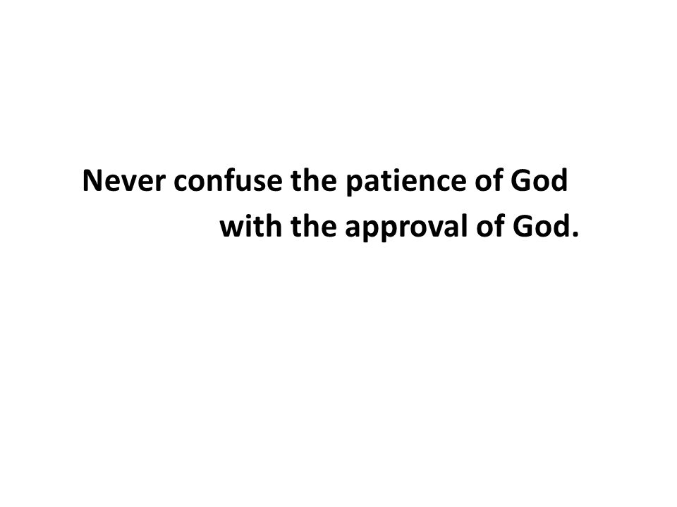 Never confuse the patience of God with the approval of God.
