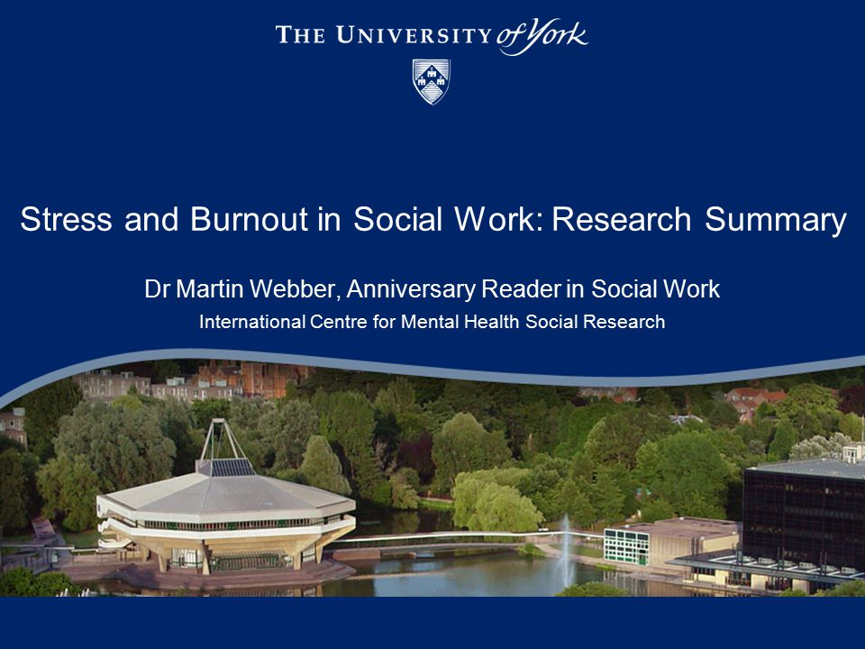 Stress and Burnout in Social Work: Research Summary Dr Martin Webber, Anniversary Reader in Social Work International Centre for Mental Health Social Research