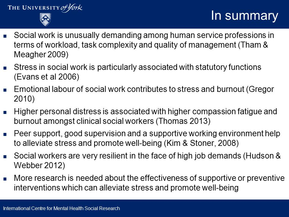 In summary International Centre for Mental Health Social Research Social work is unusually demanding among human service professions in terms of workload, task complexity and quality of management (Tham & Meagher 2009) Stress in social work is particularly associated with statutory functions (Evans et al 2006) Emotional labour of social work contributes to stress and burnout (Gregor 2010) Higher personal distress is associated with higher compassion fatigue and burnout amongst clinical social workers (Thomas 2013) Peer support, good supervision and a supportive working environment help to alleviate stress and promote well-being (Kim & Stoner, 2008) Social workers are very resilient in the face of high job demands (Hudson & Webber 2012) More research is needed about the effectiveness of supportive or preventive interventions which can alleviate stress and promote well-being