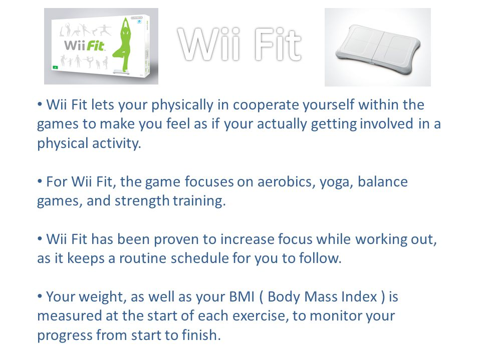 Wii Fit lets your physically in cooperate yourself within the games to make you feel as if your actually getting involved in a physical activity.