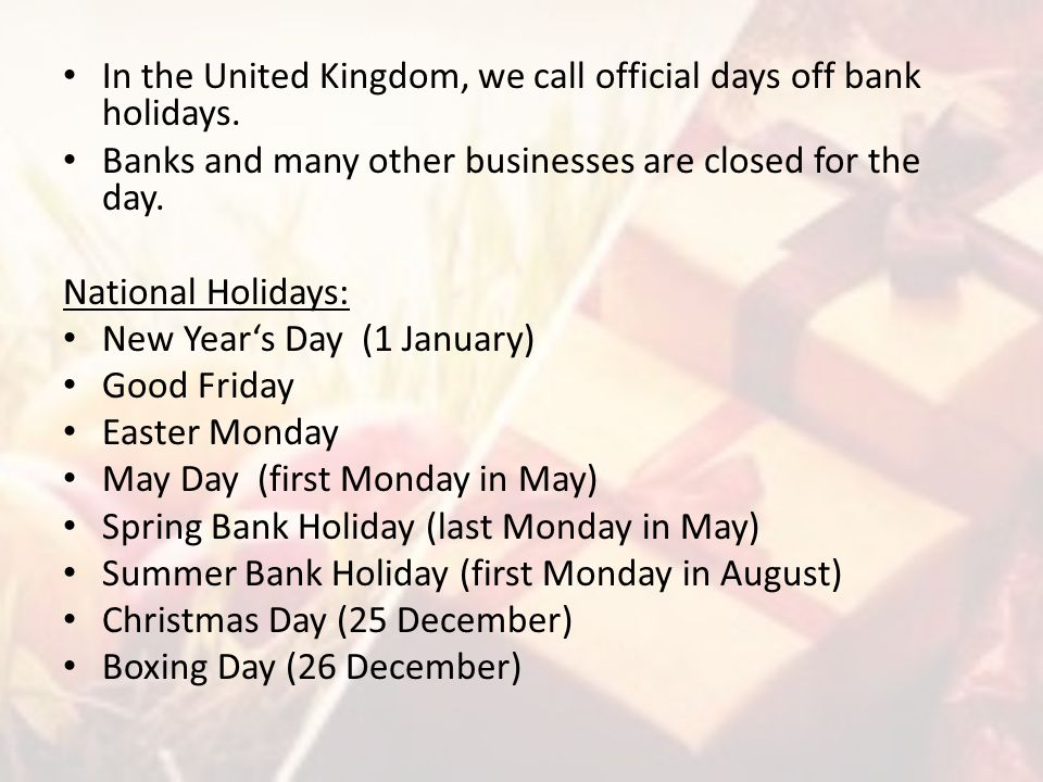 In the United Kingdom, we call official days off bank holidays. Banks and many other businesses are closed for the day. National Holidays: New Year's