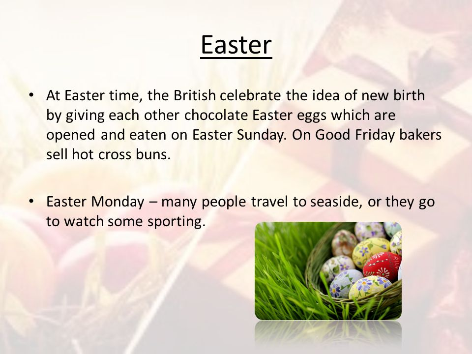 Easter At Easter time, the British celebrate the idea of new birth by giving each other chocolate Easter eggs which are opened and eaten on Easter Sun