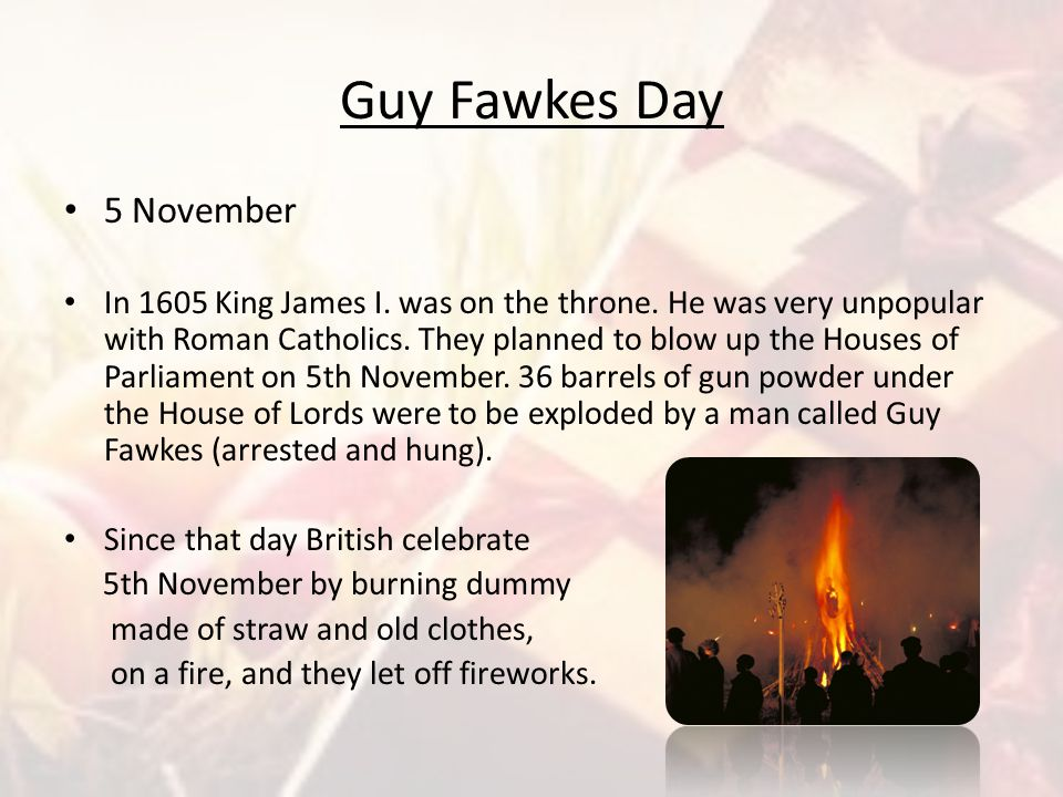 Guy Fawkes Day 5 November In 1605 King James I. was on the throne. He was very unpopular with Roman Catholics. They planned to blow up the Houses of P