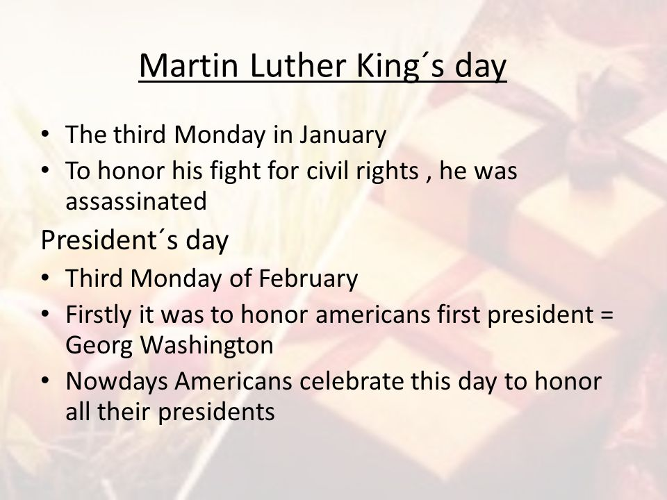 Martin Luther King´s day The third Monday in January To honor his fight for civil rights, he was assassinated President´s day Third Monday of February
