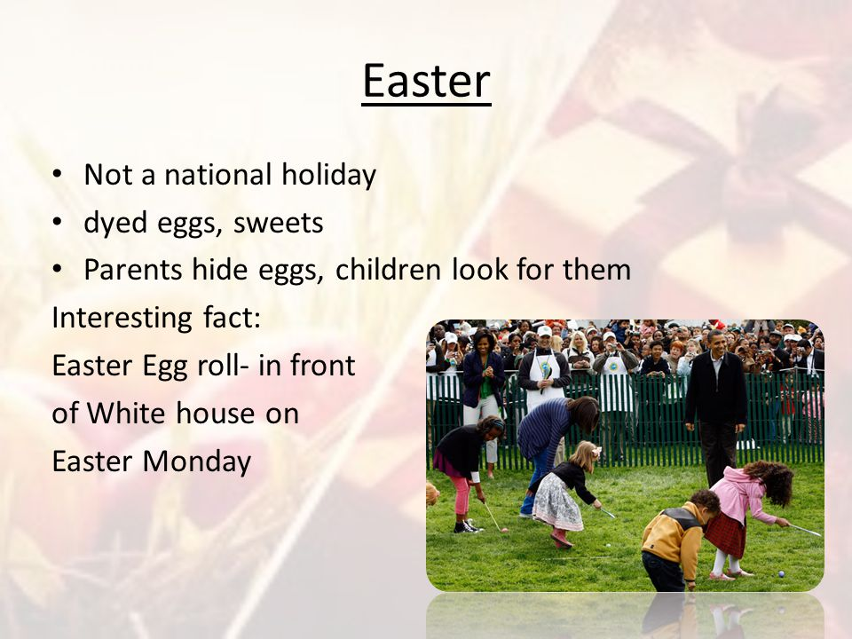 Easter Not a national holiday dyed eggs, sweets Parents hide eggs, children look for them Interesting fact: Easter Egg roll- in front of White house o