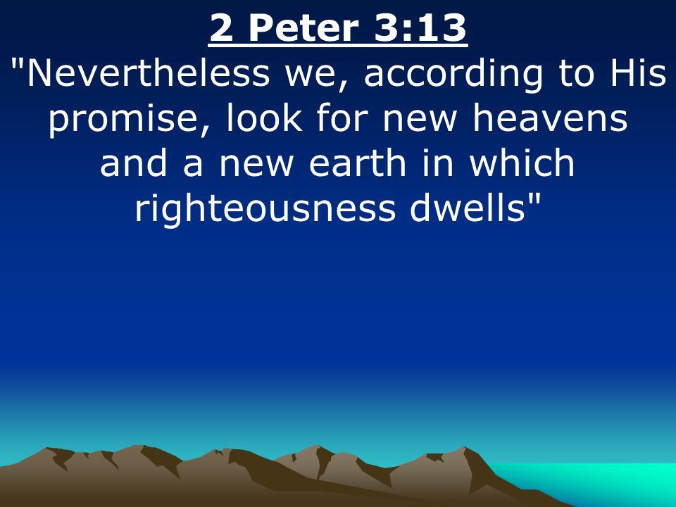 2 Peter 3:13 Nevertheless we, according to His promise, look for new heavens and a new earth in which righteousness dwells
