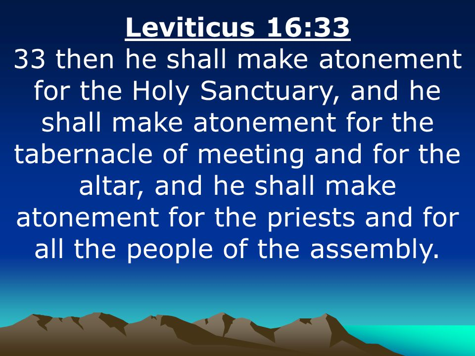 Leviticus 16:33 33 then he shall make atonement for the Holy Sanctuary, and he shall make atonement for the tabernacle of meeting and for the altar, and he shall make atonement for the priests and for all the people of the assembly.