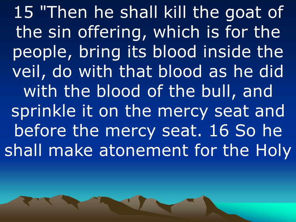 15 Then he shall kill the goat of the sin offering, which is for the people, bring its blood inside the veil, do with that blood as he did with the blood of the bull, and sprinkle it on the mercy seat and before the mercy seat.