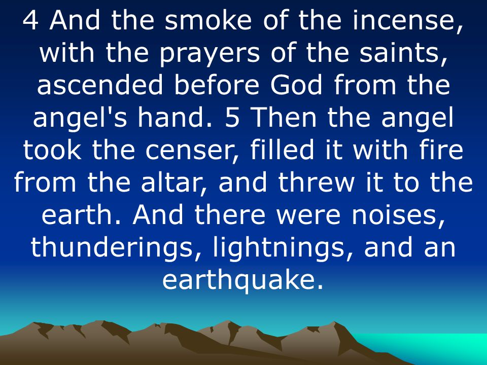 4 And the smoke of the incense, with the prayers of the saints, ascended before God from the angel s hand.