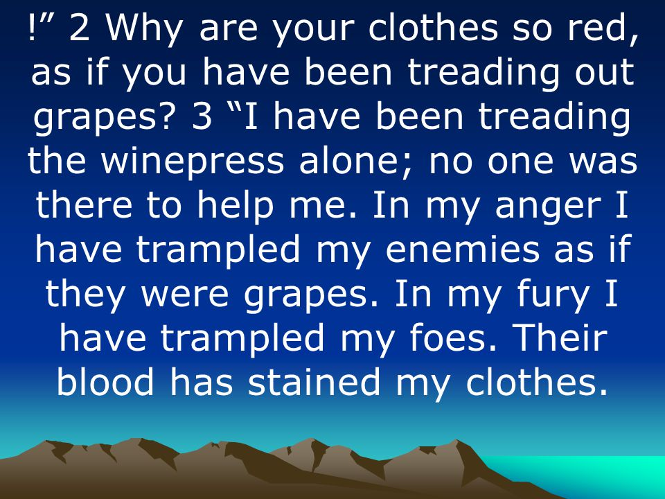 ! 2 Why are your clothes so red, as if you have been treading out grapes.