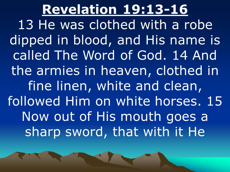 Revelation 19:13-16 13 He was clothed with a robe dipped in blood, and His name is called The Word of God.